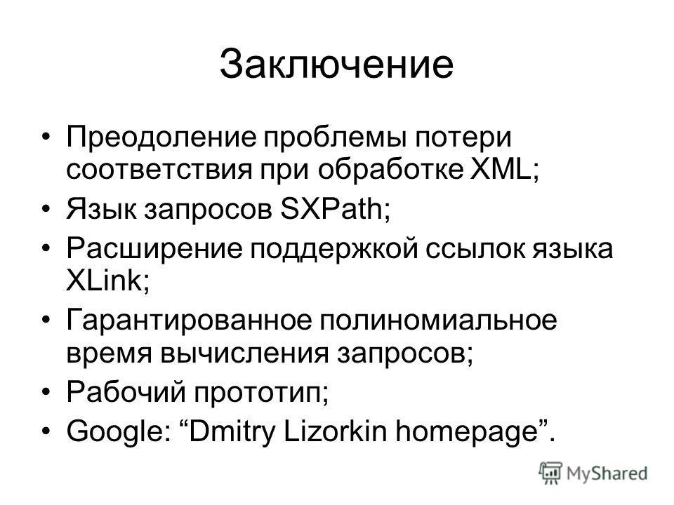 Заключение Преодоление проблемы потери соответствия при обработке XML; Язык запросов SXPath; Расширение поддержкой ссылок языка XLink; Гарантированное полиномиальное время вычисления запросов; Рабочий прототип; Google: Dmitry Lizorkin homepage.
