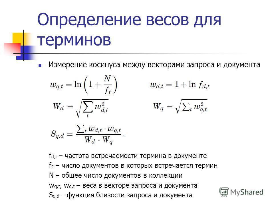Определение весов для терминов Измерение косинуса между векторами запроса и документа f d,t – частота встречаемости термина в документе f t – число документов в которых встречается термин N – общее число документов в коллекции w q,t, w d,t – веса в в