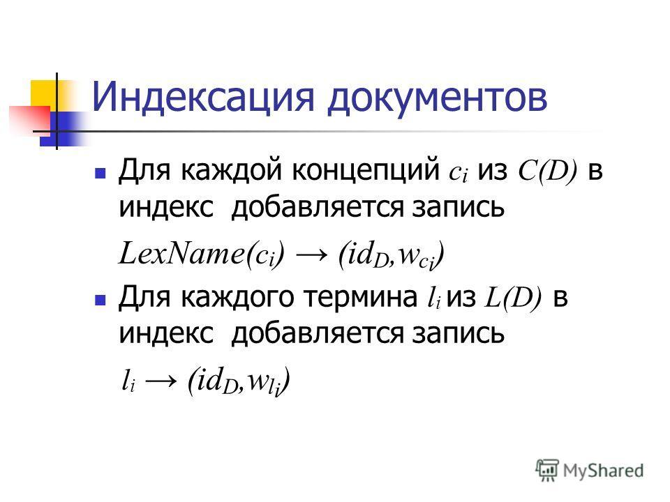 Индексация документов Для каждой концепций с i из C(D) в индекс добавляется запись LexName( с i ) (id D,w с i ) Для каждого термина l i из L(D) в индекс добавляется запись l i (id D,w l i )