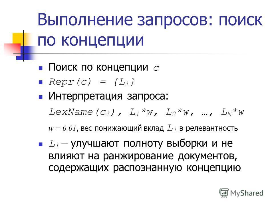 Выполнение запросов: поиск по концепции Поиск по концепции с Repr(c) = {L i } Интерпретация запроса: LexName(с i ), L 1 *w, L 2 *w, …, L N *w w = 0.01, вес понижающий вклад L i в релевантность L i – улучшают полноту выборки и не влияют на ранжировани