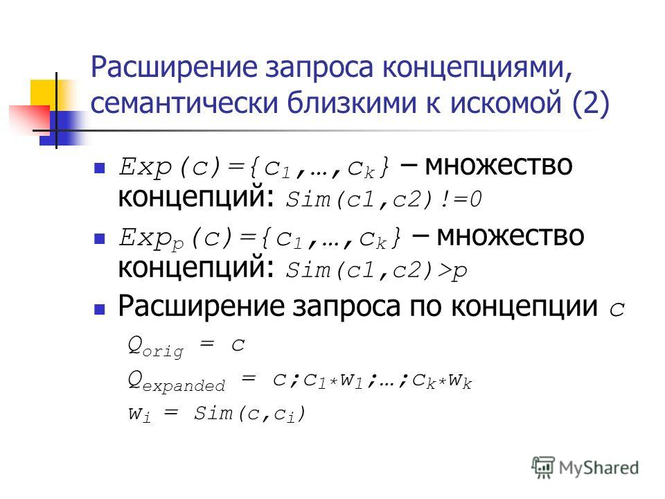 Расширение запроса концепциями, семантически близкими к искомой (2) Exp(c)={c 1,…,c k } – множество концепций: Sim(c1,c2)!=0 Exp p (c)={c 1,…,c k } – множество концепций: Sim(c1,c2)>p Расширение запроса по концепции с Q orig = c Q expanded = c;c 1* w