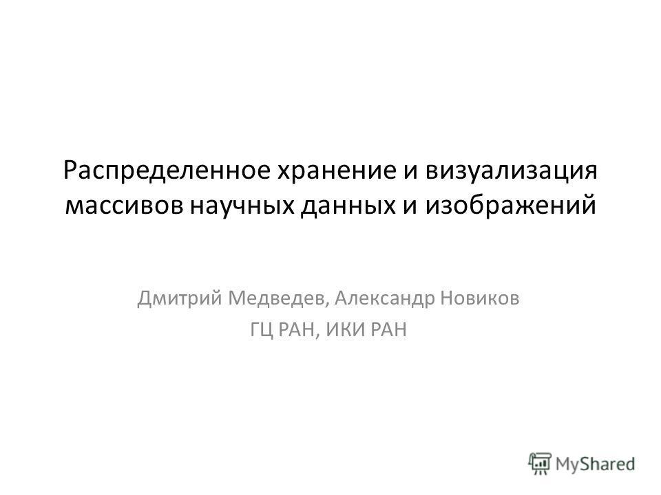 Распределенное хранение и визуализация массивов научных данных и изображений Дмитрий Медведев, Александр Новиков ГЦ РАН, ИКИ РАН