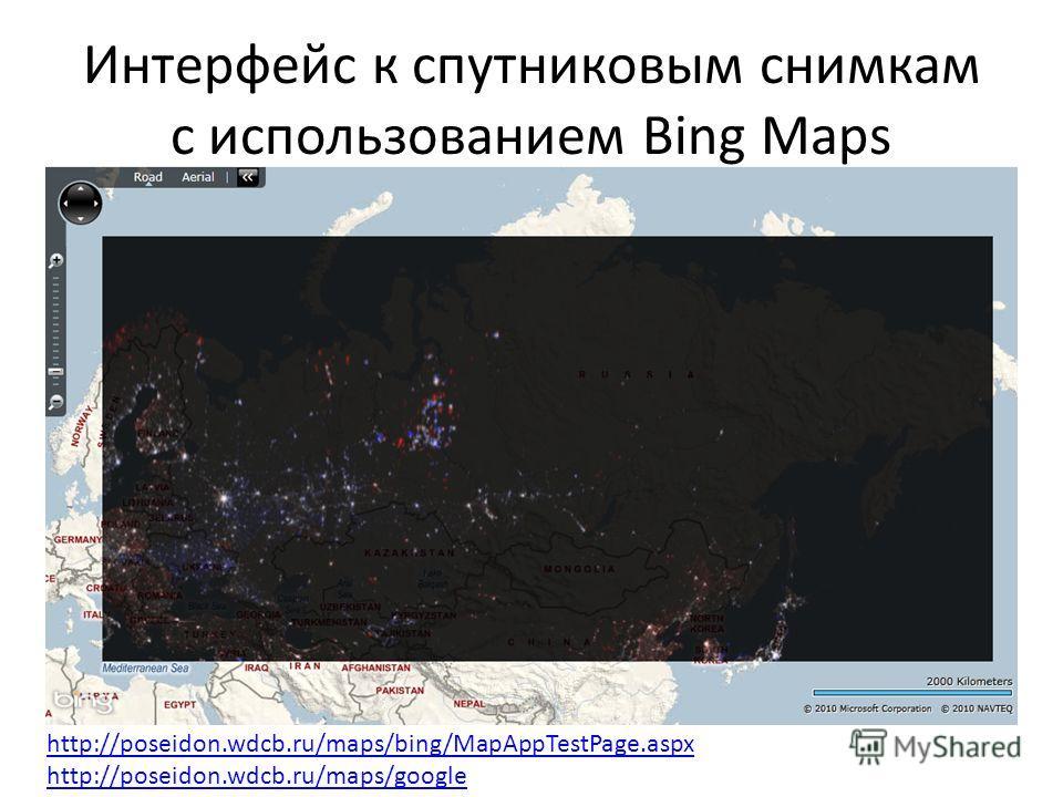 Интерфейс к спутниковым снимкам с использованием Bing Maps http://poseidon.wdcb.ru/maps/bing/MapAppTestPage.aspx http://poseidon.wdcb.ru/maps/google