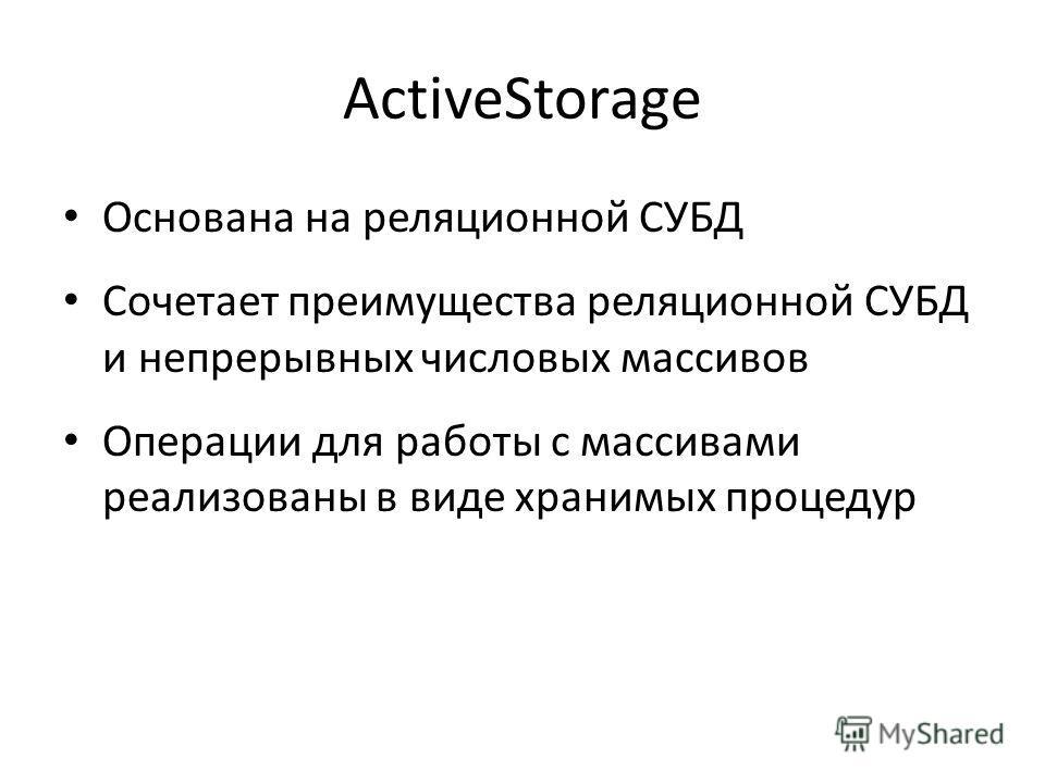 ActiveStorage Основана на реляционной СУБД Сочетает преимущества реляционной СУБД и непрерывных числовых массивов Операции для работы с массивами реализованы в виде хранимых процедур