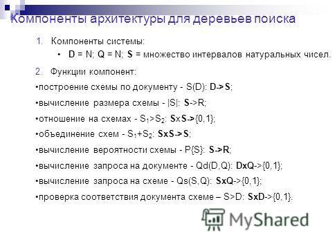 Компоненты архитектуры для деревьев поиска 1. Компоненты системы: D = N; Q = N; S = множество интервалов натуральных чисел. 2. Функции компонент: построение схемы по документу - S(D): D->S; вычисление размера схемы - |S|: S->R; отношение на схемах -