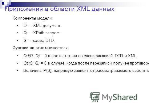 Приложения в области XML данных Компоненты модели: D XML документ. Q XPath запрос. S схема DTD. Функции на этих множествах: Qd(D, Q) = 0 в соответствии со спецификацией DTD и XML. Qs(S, Q) = 0 в случае, когда после перезаписи получен противоречивый X