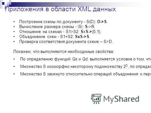 Приложения в области XML данных Построение схемы по документу - S(D): D->S. Вычисление размера схемы - |S|: S->R. Отношение на схемах - S1>S2: SxS->{0,1}. Объединение схем - S1+S2: SxS->S. Проверка соответствия документа схеме – S>D. Покажем, что вып