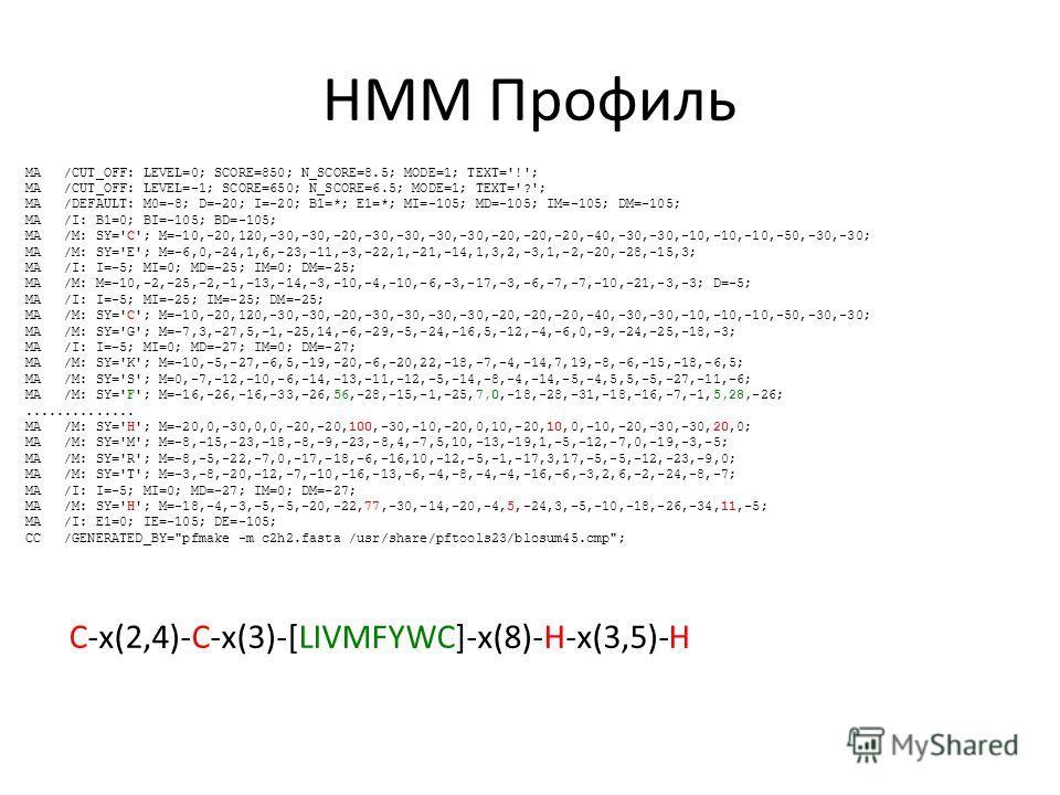 HMM Профиль MA /CUT_OFF: LEVEL=0; SCORE=850; N_SCORE=8.5; MODE=1; TEXT='!'; MA /CUT_OFF: LEVEL=-1; SCORE=650; N_SCORE=6.5; MODE=1; TEXT='?'; MA /DEFAULT: M0=-8; D=-20; I=-20; B1=*; E1=*; MI=-105; MD=-105; IM=-105; DM=-105; MA /I: B1=0; BI=-105; BD=-1