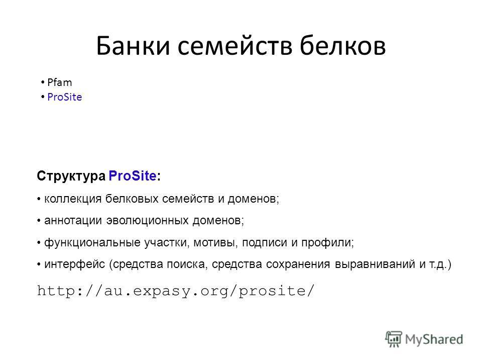 Банки семейств белков Pfam ProSite Структура ProSite: коллекция белковых семейств и доменов; аннотации эволюционных доменов; функциональные участки, мотивы, подписи и профили; интерфейс (средства поиска, средства сохранения выравниваний и т.д.) http: