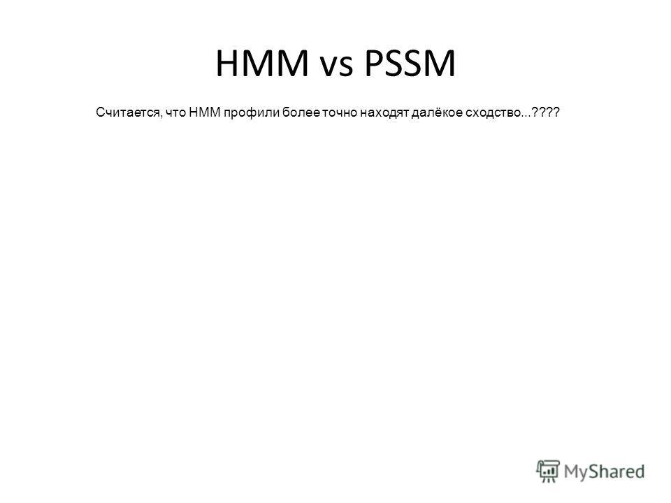 HMM vs PSSM Считается, что НММ профили более точно находят далёкое сходство...????