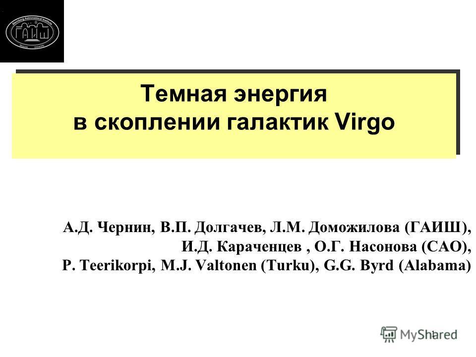 1 Темная энергия в скоплении галактик Virgo А.Д. Чернин, В.П. Долгачев, Л.М. Доможилова (ГАИШ), И.Д. Караченцев, О.Г. Насонова (САО), P. Teerikorpi, M.J. Valtonen (Turku), G.G. Byrd (Alabama)