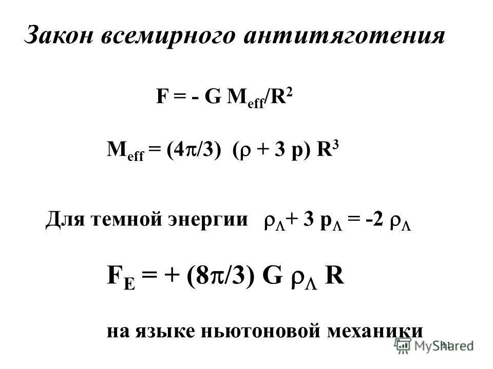 11 Закон всемирного антитяготения F = - G M eff /R 2 M eff = (4 /3) ( + 3 p) R 3 Для темной энергии + 3 p = -2 F E = + (8 /3) G R на языке ньютоновой механики