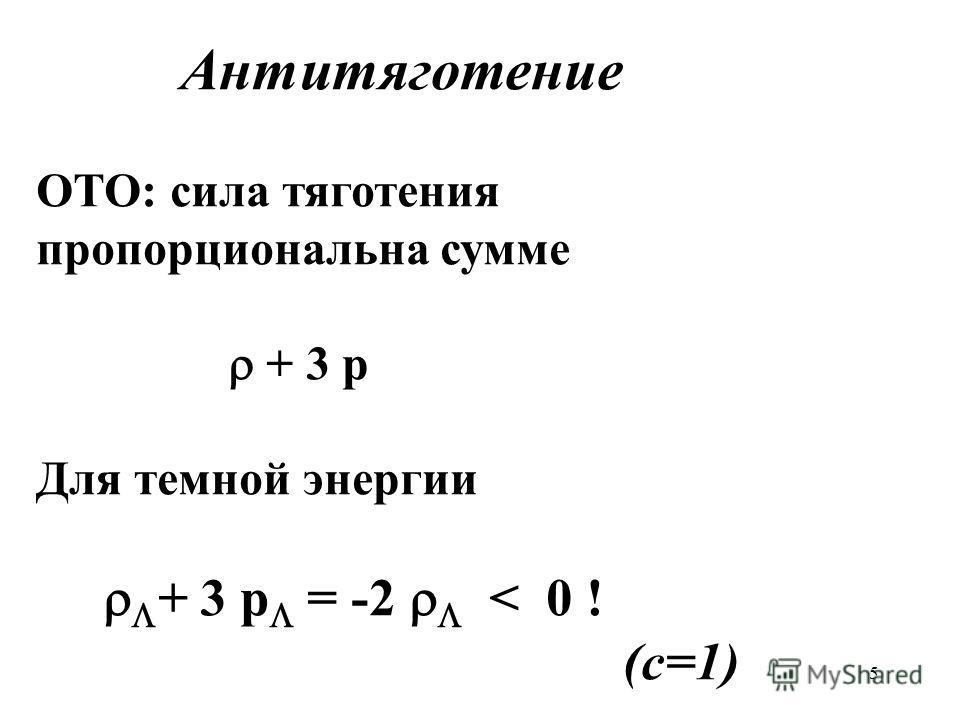5 Антитяготение ОТО: сила тяготения пропорциональна сумме + 3 p Для темной энергии + 3 p = -2 < 0 ! (c=1)