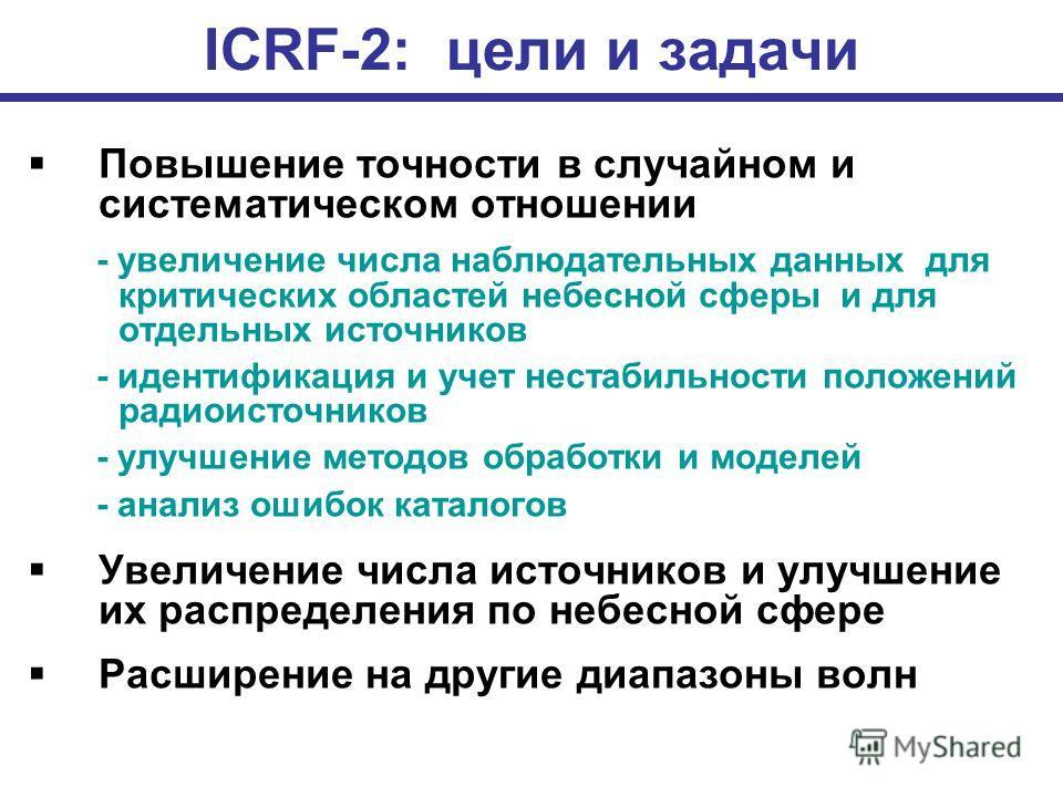 ICRF-2: цели и задачи Повышение точности в случайном и систематическом отношении - увеличение числа наблюдательных данных для критических областей небесной сферы и для отдельных источников - идентификация и учет нестабильности положений радиоисточник