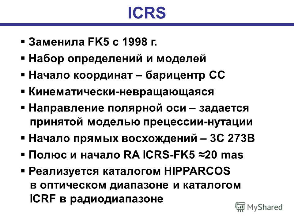 ICRS Заменила FK5 с 1998 г. Набор определений и моделей Начало координат – барицентр СС Кинематически-невращающаяся Направление полярной оси – задается принятой моделью прецессии-нутации Начало прямых восхождений – 3C 273B Полюс и начало RA ICRS-FK5