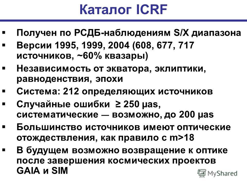 Каталог ICRF Получен по РСДБ-наблюдениям S/X диапазона Версии 1995, 1999, 2004 (608, 677, 717 источников, ~60% квазары) Независимость от экватора, эклиптики, равноденствия, эпохи Система: 212 определяющих источников Случайные ошибки 250 µas, системат