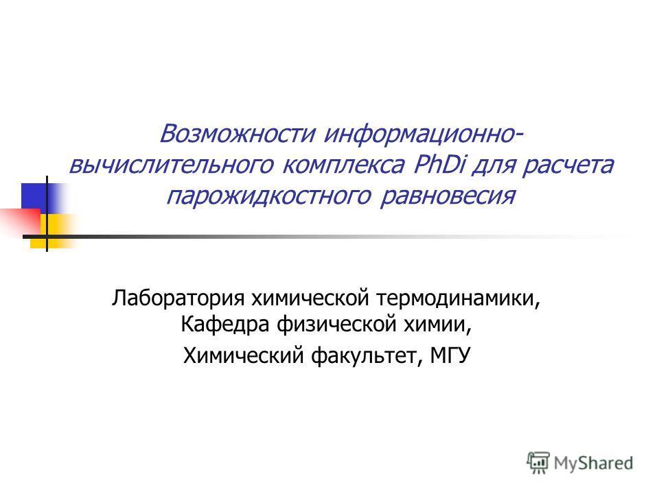 Возможности информационно- вычислительного комплекса PhDi для расчета парожидкостного равновесия Лаборатория химической термодинамики, Кафедра физической химии, Химический факультет, МГУ
