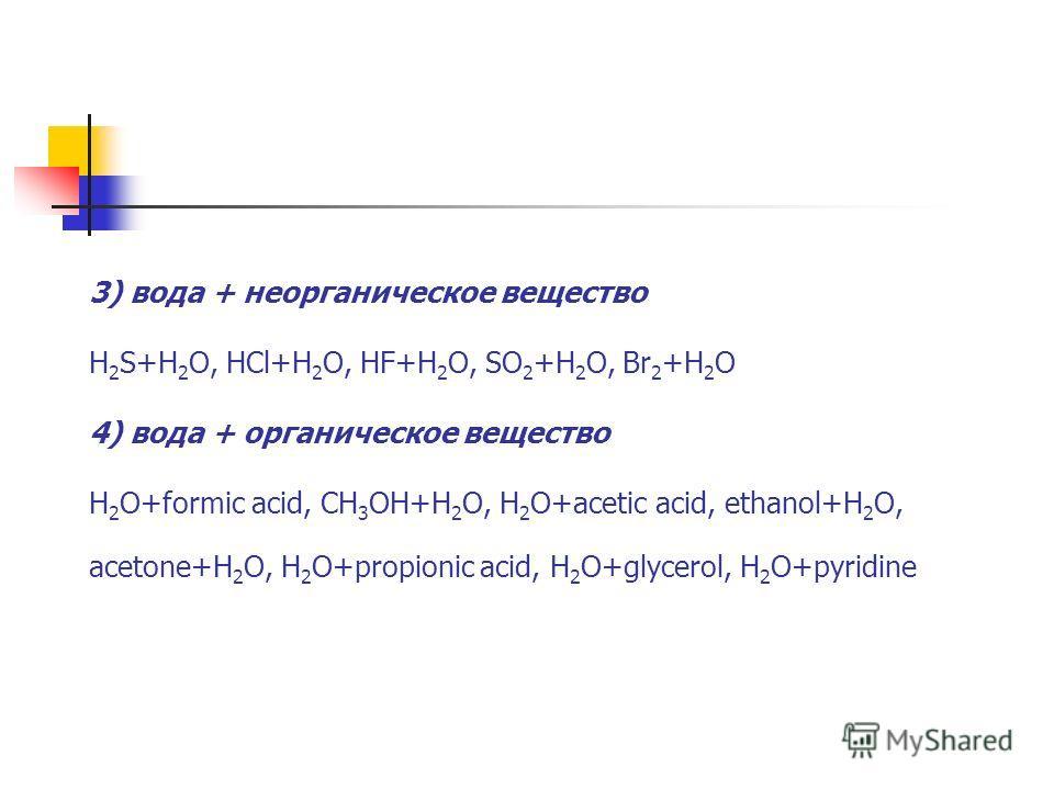 3) вода + неорганическое вещество H 2 S+H 2 O, HCl+H 2 O, HF+H 2 O, SO 2 +H 2 O, Br 2 +H 2 O 4) вода + органическое вещество H 2 O+formic acid, CH 3 OH+H 2 O, H 2 O+acetic acid, ethanol+H 2 O, acetone+H 2 O, H 2 O+propionic acid, H 2 O+glycerol, H 2