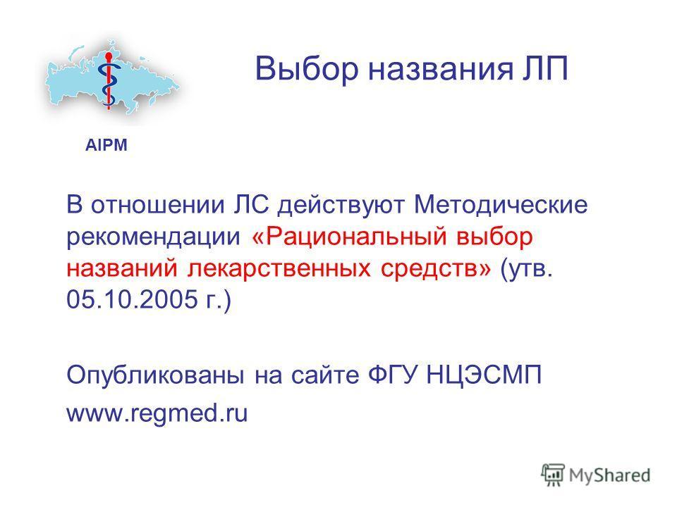 Выбор названия ЛП В отношении ЛС действуют Методические рекомендации «Рациональный выбор названий лекарственных средств» (утв. 05.10.2005 г.) Опубликованы на сайте ФГУ НЦЭСМП www.regmed.ru AIPM
