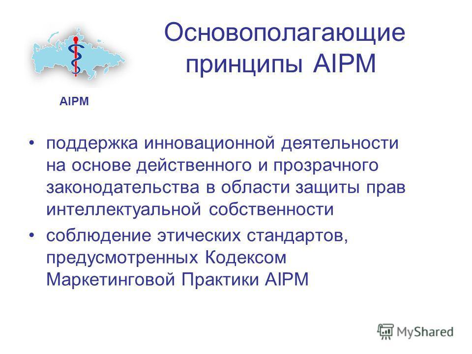 Основополагающие принципы AIPM поддержка инновационной деятельности на основе действенного и прозрачного законодательства в области защиты прав интеллектуальной собственности соблюдение этических стандартов, предусмотренных Кодексом Маркетинговой Пра