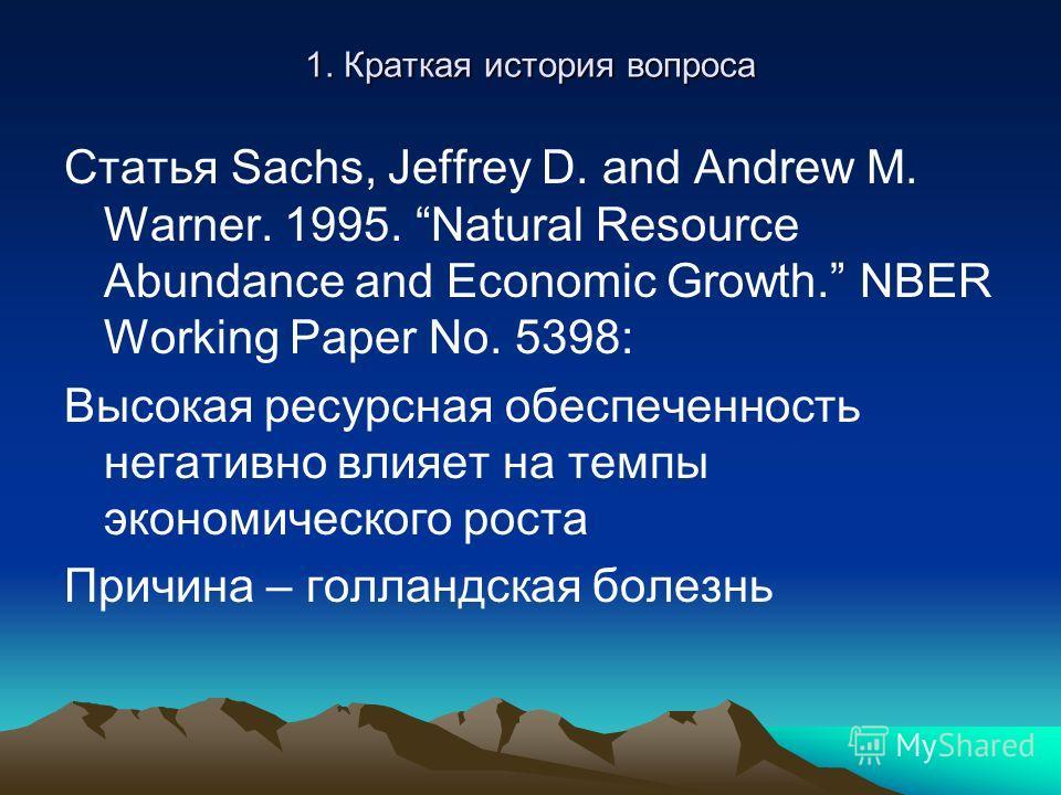 1. Краткая история вопроса Статья Sachs, Jeffrey D. and Andrew M. Warner. 1995. Natural Resource Abundance and Economic Growth. NBER Working Paper No. 5398: Высокая ресурсная обеспеченность негативно влияет на темпы экономического роста Причина – гол
