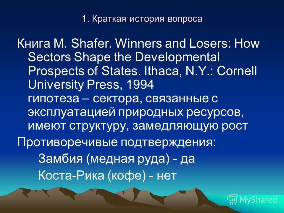 1. Краткая история вопроса Книга M. Shafer. Winners and Losers: How Sectors Shape the Developmental Prospects of States. Ithaca, N.Y.: Cornell University Press, 1994 гипотеза – сектора, связанные с эксплуатацией природных ресурсов, имеют структуру, з