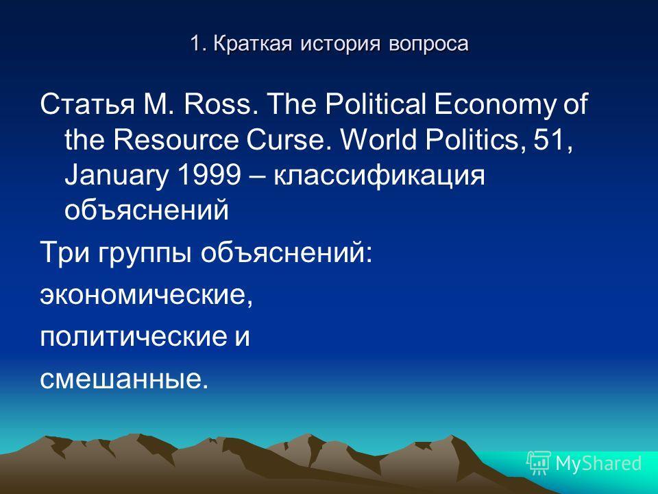 1. Краткая история вопроса Статья M. Ross. The Political Economy of the Resource Curse. World Politics, 51, January 1999 – классификация объяснений Три группы объяснений: экономические, политические и смешанные.