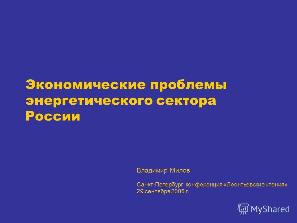 Экономические проблемы энергетического сектора России Владимир Милов Санкт-Петербург, конференция «Леонтьевские чтения» 29 сентября 2006 г.