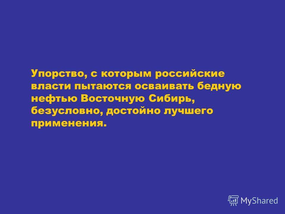 Упорство, с которым российские власти пытаются осваивать бедную нефтью Восточную Сибирь, безусловно, достойно лучшего применения.