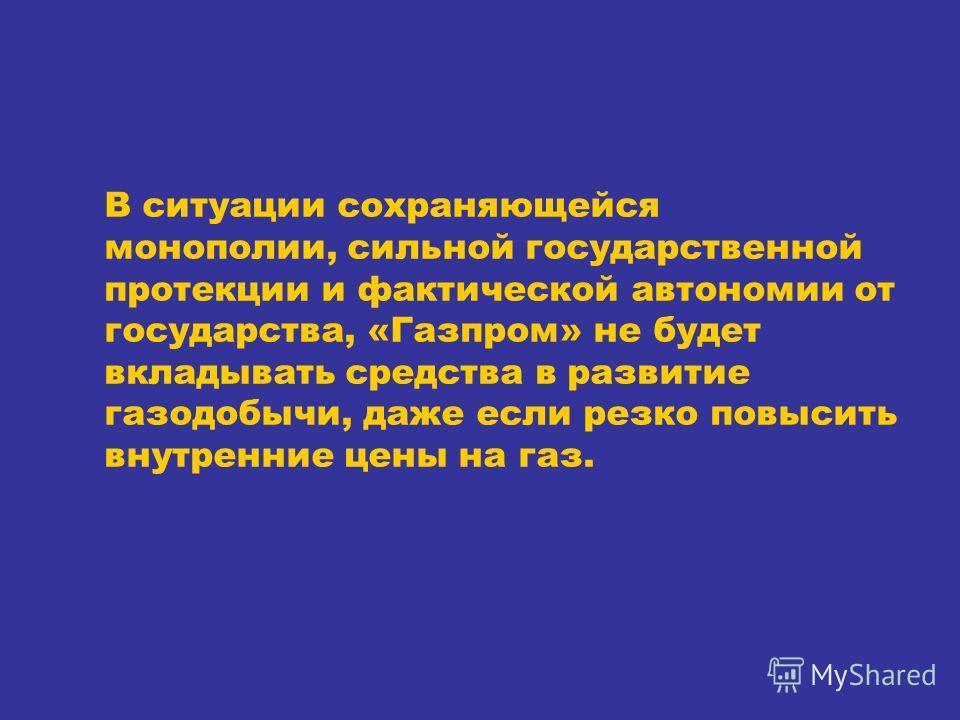 В ситуации сохраняющейся монополии, сильной государственной протекции и фактической автономии от государства, «Газпром» не будет вкладывать средства в развитие газодобычи, даже если резко повысить внутренние цены на газ.