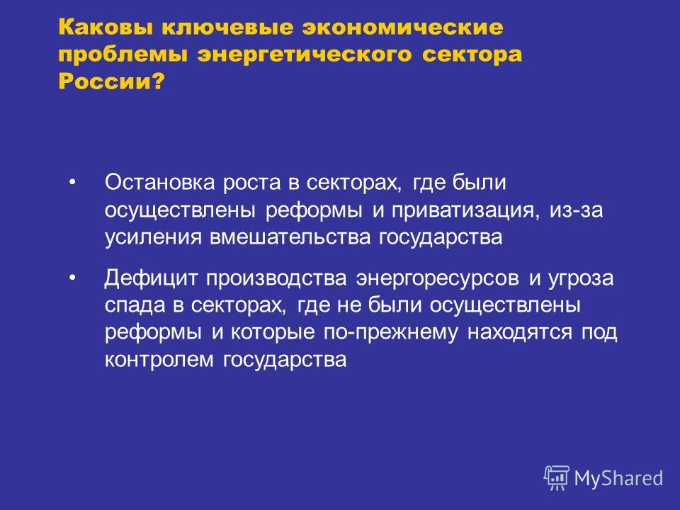 Каковы ключевые экономические проблемы энергетического сектора России? Остановка роста в секторах, где были осуществлены реформы и приватизация, из-за усиления вмешательства государства Дефицит производства энергоресурсов и угроза спада в секторах, г