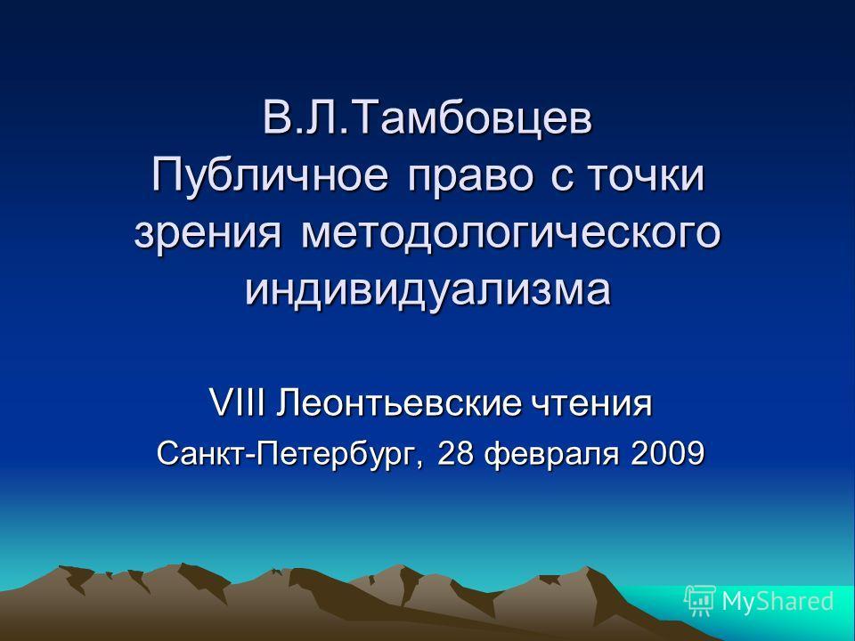 В.Л.Тамбовцев Публичное право с точки зрения методологического индивидуализма VIII Леонтьевские чтения Санкт-Петербург, 28 февраля 2009