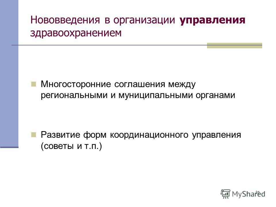 31 Нововведения в организации управления здравоохранением Многосторонние соглашения между региональными и муниципальными органами Развитие форм координационного управления (советы и т.п.)