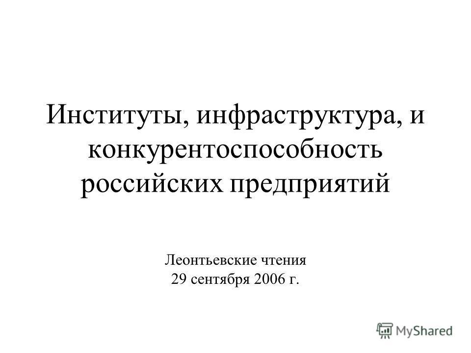 Институты, инфраструктура, и конкурентоспособность российских предприятий Леонтьевские чтения 29 сентября 2006 г.
