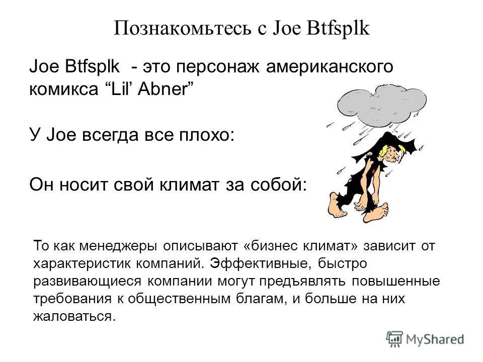 Познакомьтесь с Joe Btfsplk Joe Btfsplk - это персонаж американского комикса Lil Abner У Joe всегда все плохо: Он носит свой климат за собой: То как менеджеры описывают «бизнес климат» зависит от характеристик компаний. Эффективные, быстро развивающи