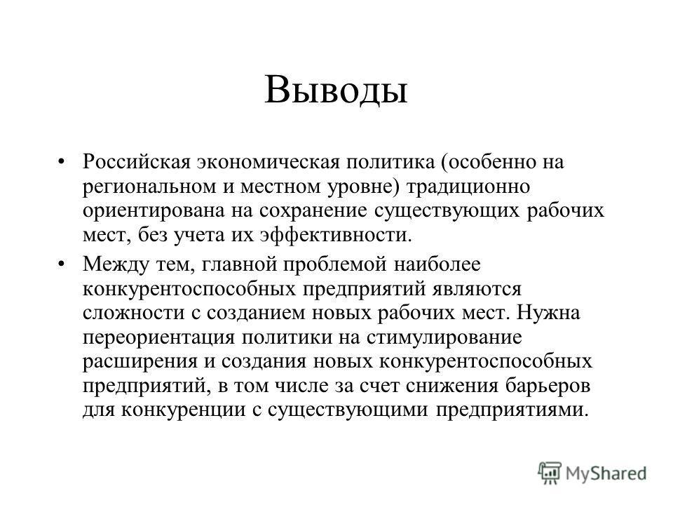 Выводы Российская экономическая политика (особенно на региональном и местном уровне) традиционно ориентирована на сохранение существующих рабочих мест, без учета их эффективности. Между тем, главной проблемой наиболее конкурентоспособных предприятий