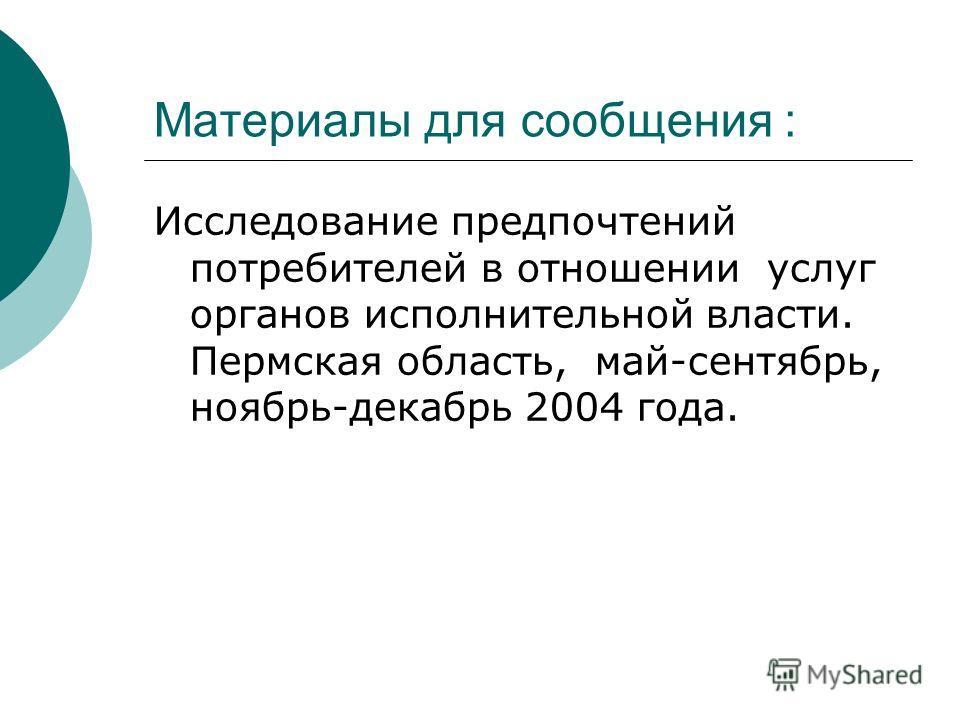 Материалы для сообщения : Исследование предпочтений потребителей в отношении услуг органов исполнительной власти. Пермская область, май-сентябрь, ноябрь-декабрь 2004 года.