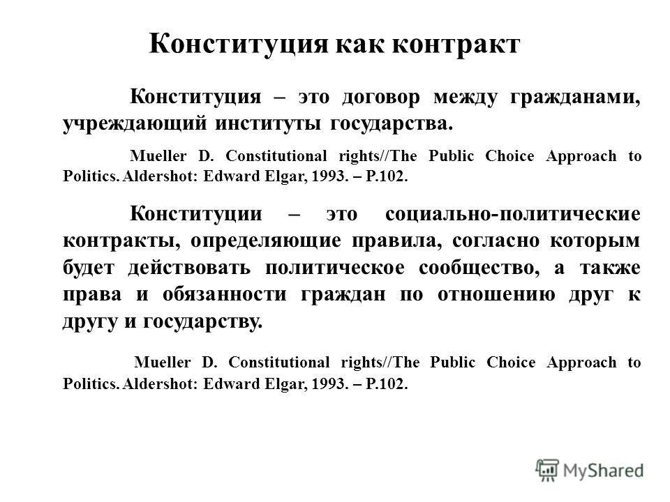 Конституция как контракт Конституция – это договор между гражданами, учреждающий институты государства. Mueller D. Constitutional rights//The Public Choice Approach to Politics. Aldershot: Edward Elgar, 1993. – P.102. Конституции – это социально-поли