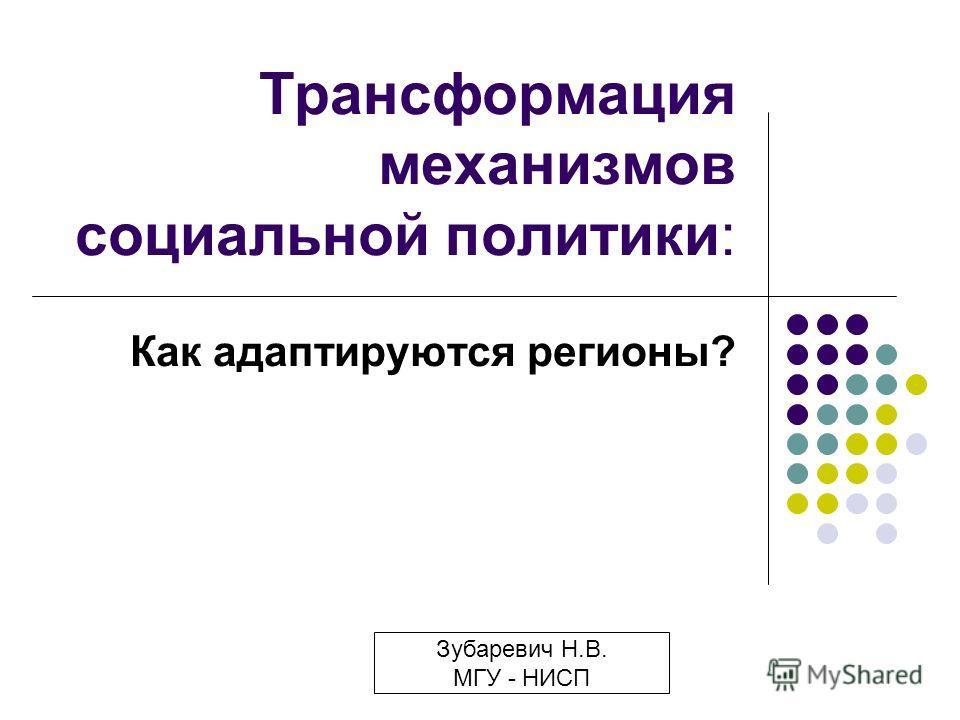 Трансформация механизмов социальной политики: Как адаптируются регионы? Зубаревич Н.В. МГУ - НИСП