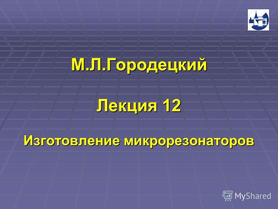 М.Л.Городецкий Лекция 12 Изготовление микрорезонаторов