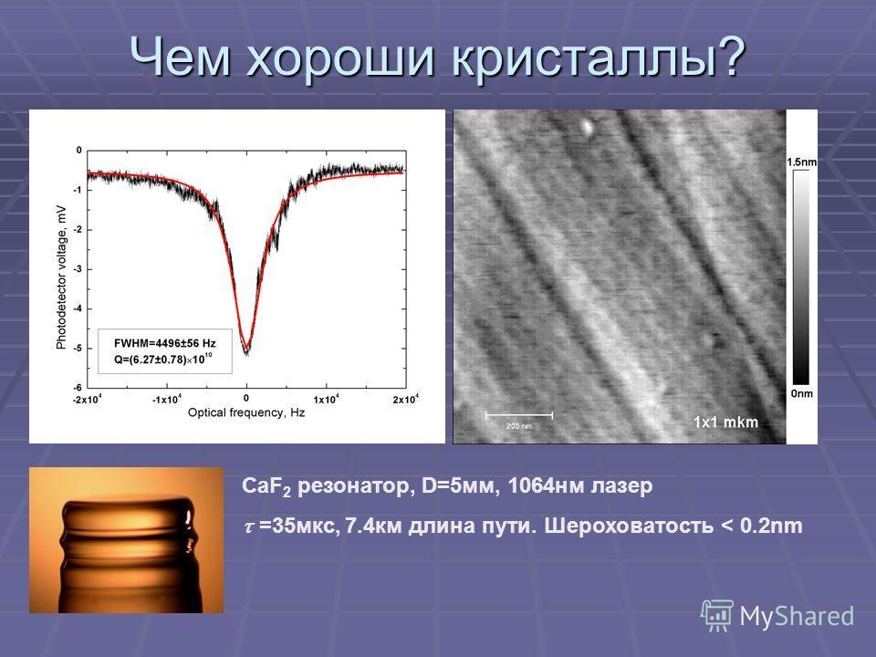 Чем хороши кристаллы? CaF 2 резонатор, D=5мм, 1064нм лазер =35мкс, 7.4км длина пути. Шероховатость < 0.2nm