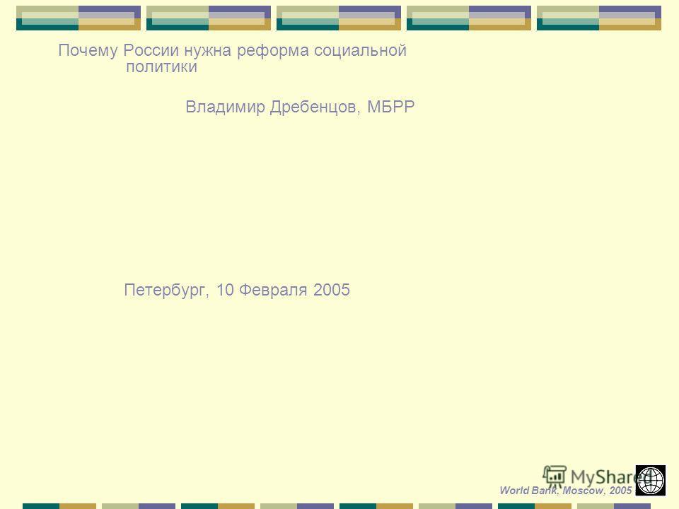 Почему России нужна реформа социальной политики Владимир Дребенцов, МБРР Петербург, 10 Февраля 2005 World Bank, Moscow, 2005