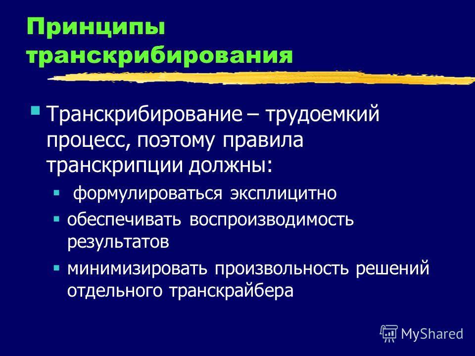 Принципы транскрибирования Транскрибирование – трудоемкий процесс, поэтому правила транскрипции должны: формулироваться эксплицитно обеспечивать воспроизводимость результатов минимизировать произвольность решений отдельного транскрайбера