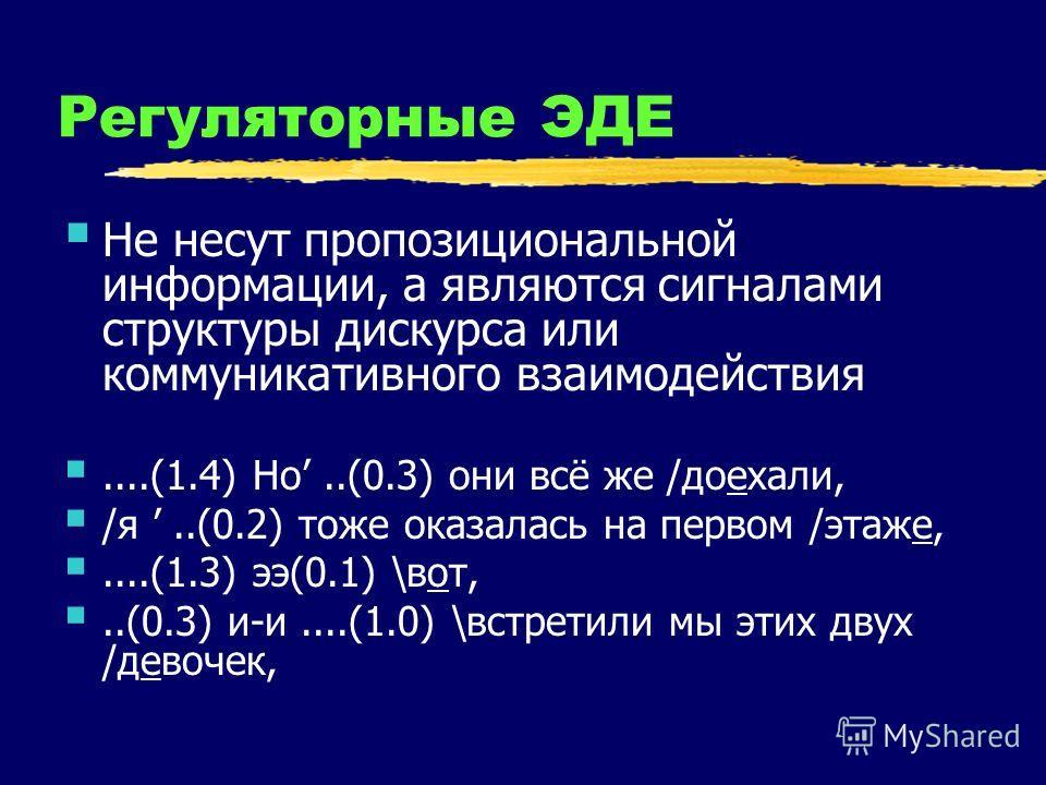 Регуляторные ЭДЕ Не несут пропозициональной информации, а являются сигналами структуры дискурса или коммуникативного взаимодействия....(1.4) Но..(0.3) они всё же /доехали, /я..(0.2) тоже оказалась на первом /этаже,....(1.3) ээ(0.1) \вот,..(0.3) и-и..