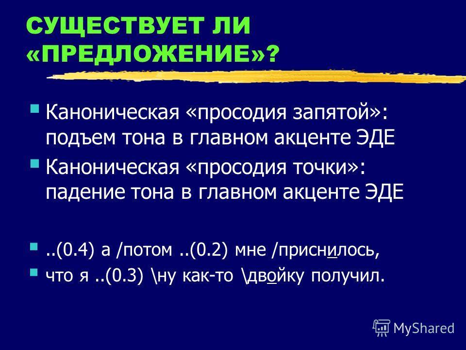 СУЩЕСТВУЕТ ЛИ «ПРЕДЛОЖЕНИЕ»? Каноническая «просодия запятой»: подъем тона в главном акценте ЭДЕ Каноническая «просодия точки»: падение тона в главном акценте ЭДЕ..(0.4) а /потом..(0.2) мне /приснилось, что я..(0.3) \ну как-то \двойку получил.