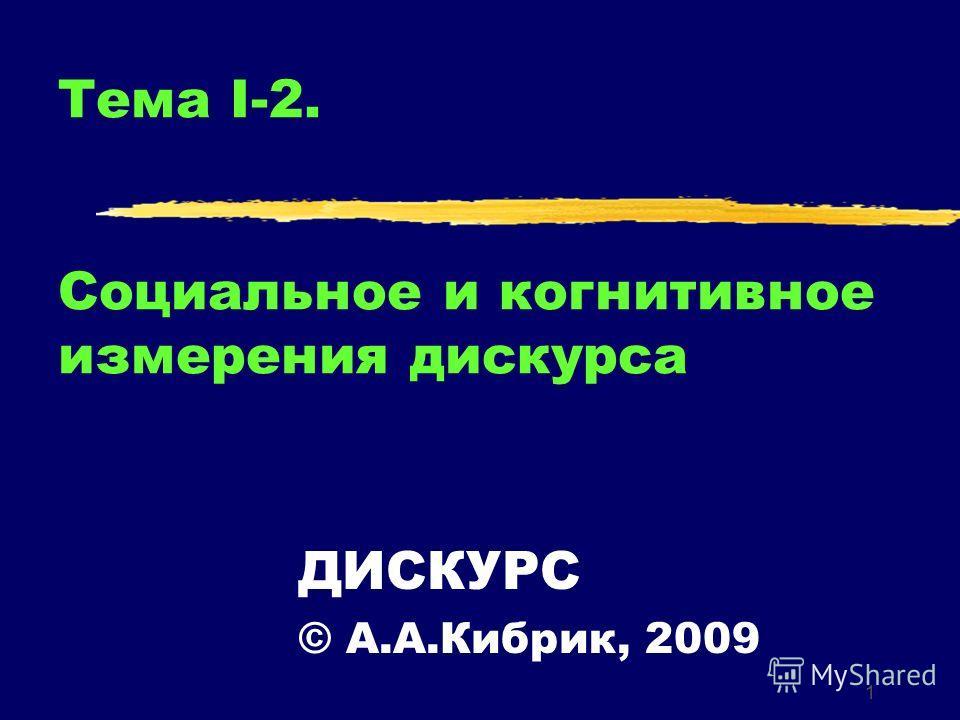 1 Тема I-2. Социальное и когнитивное измерения дискурса ДИСКУРС © А.А.Кибрик, 2009