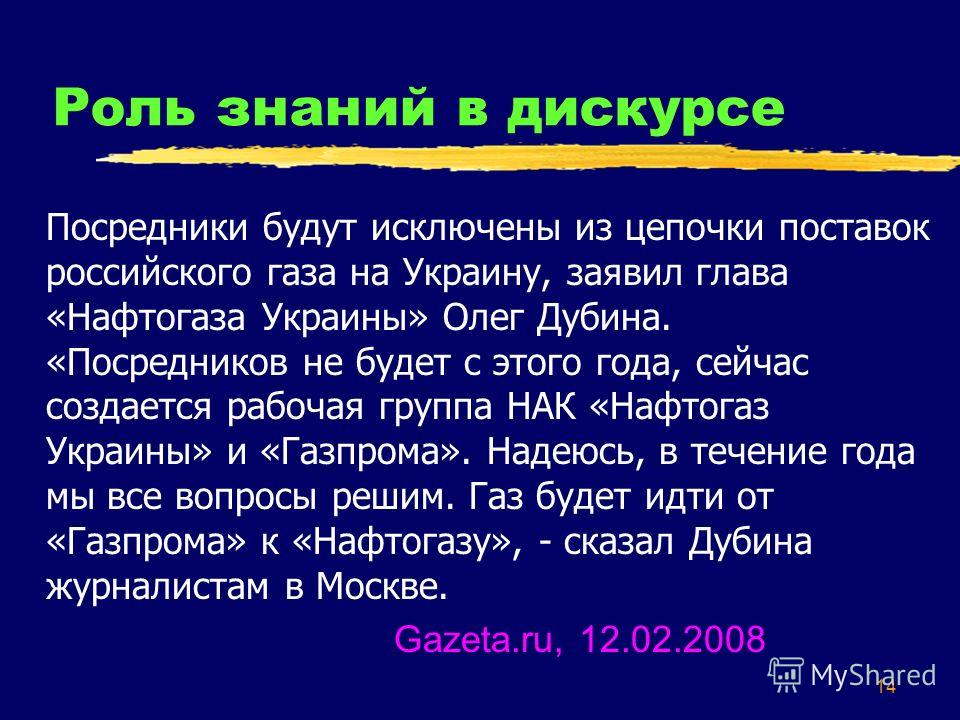 14 Роль знаний в дискурсе Посредники будут исключены из цепочки поставок российского газа на Украину, заявил глава «Нафтогаза Украины» Олег Дубина. «Посредников не будет с этого года, сейчас создается рабочая группа НАК «Нафтогаз Украины» и «Газпрома