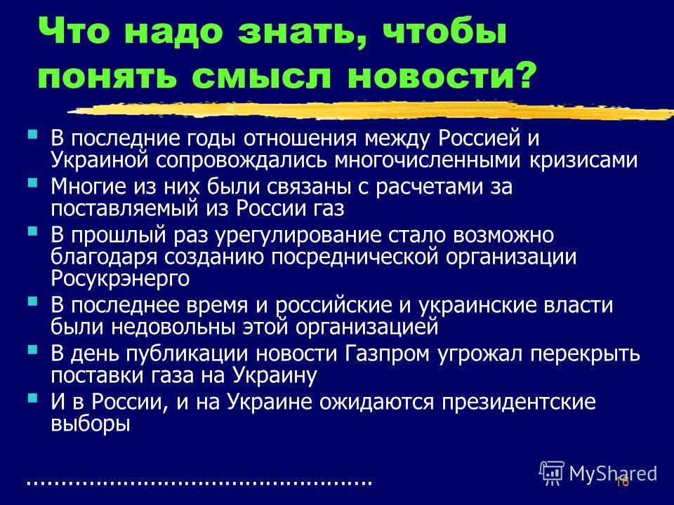 16 Что надо знать, чтобы понять смысл новости? В последние годы отношения между Россией и Украиной сопровождались многочисленными кризисами Многие из них были связаны с расчетами за поставляемый из России газ В прошлый раз урегулирование стало возмож