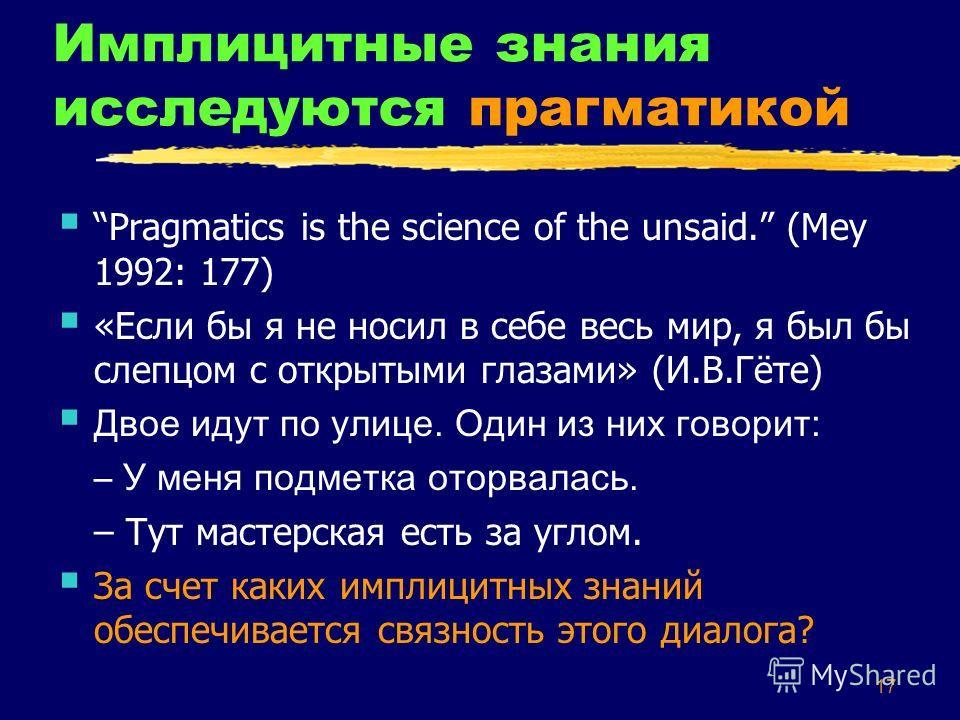 17 Имплицитные знания исследуются прагматикой Pragmatics is the science of the unsaid. (Mey 1992: 177) «Если бы я не носил в себе весь мир, я был бы слепцом с открытыми глазами» (И.В.Гёте) Двое идут по улице. Один из них говорит: – У меня подметка от