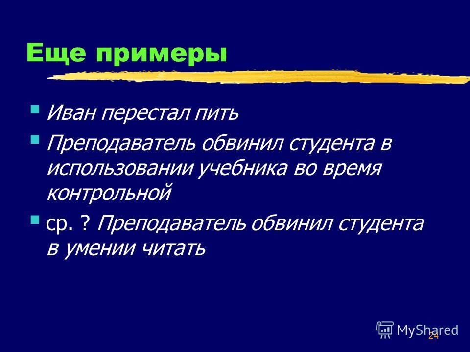 24 Еще примеры Иван перестал пить Преподаватель обвинил студента в использовании учебника во время контрольной ср. ? Преподаватель обвинил студента в умении читать